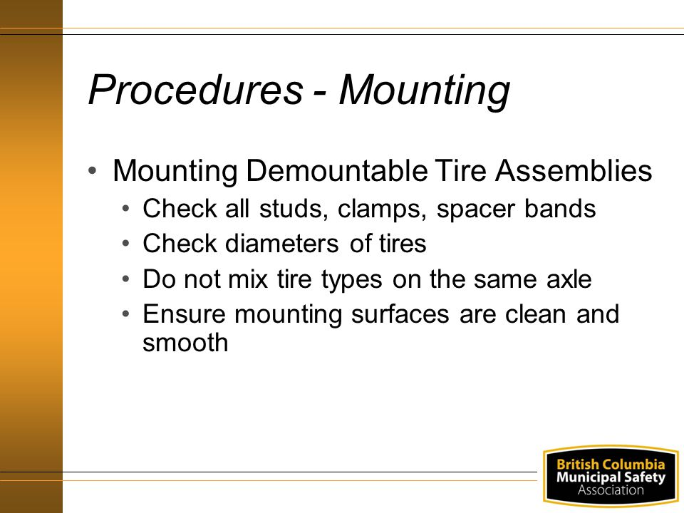 Procedures - Mounting Mounting Demountable Tire Assemblies Check all studs, clamps, spacer bands Check diameters of tires Do not mix tire types on the same axle Ensure mounting surfaces are clean and smooth