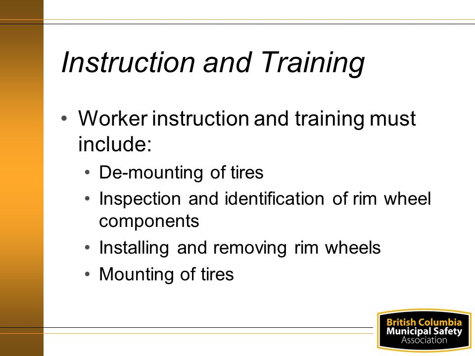 Instruction and Training Worker instruction and training must include: De-mounting of tires Inspection and identification of rim wheel components Inst