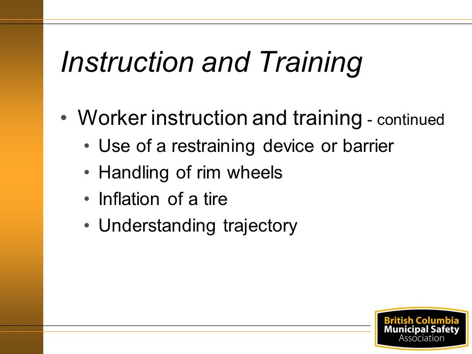 Instruction and Training Worker instruction and training - continued Use of a restraining device or barrier Handling of rim wheels Inflation of a tire