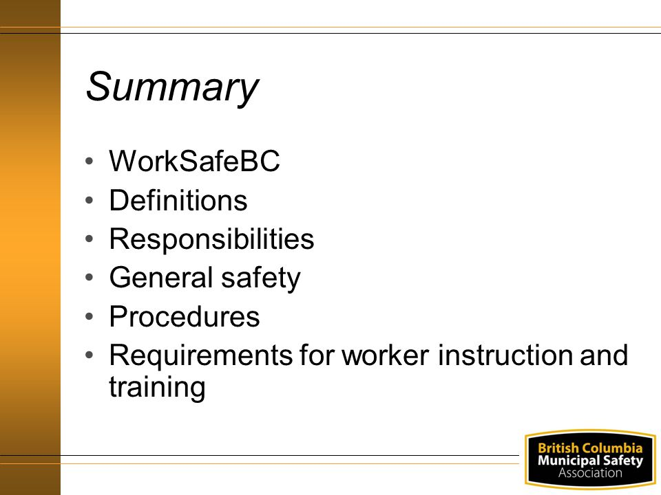 Summary WorkSafeBC Definitions Responsibilities General safety Procedures Requirements for worker instruction and training
