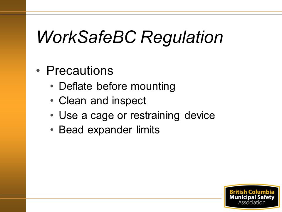 WorkSafeBC Regulation Precautions Deflate before mounting Clean and inspect Use a cage or restraining device Bead expander limits