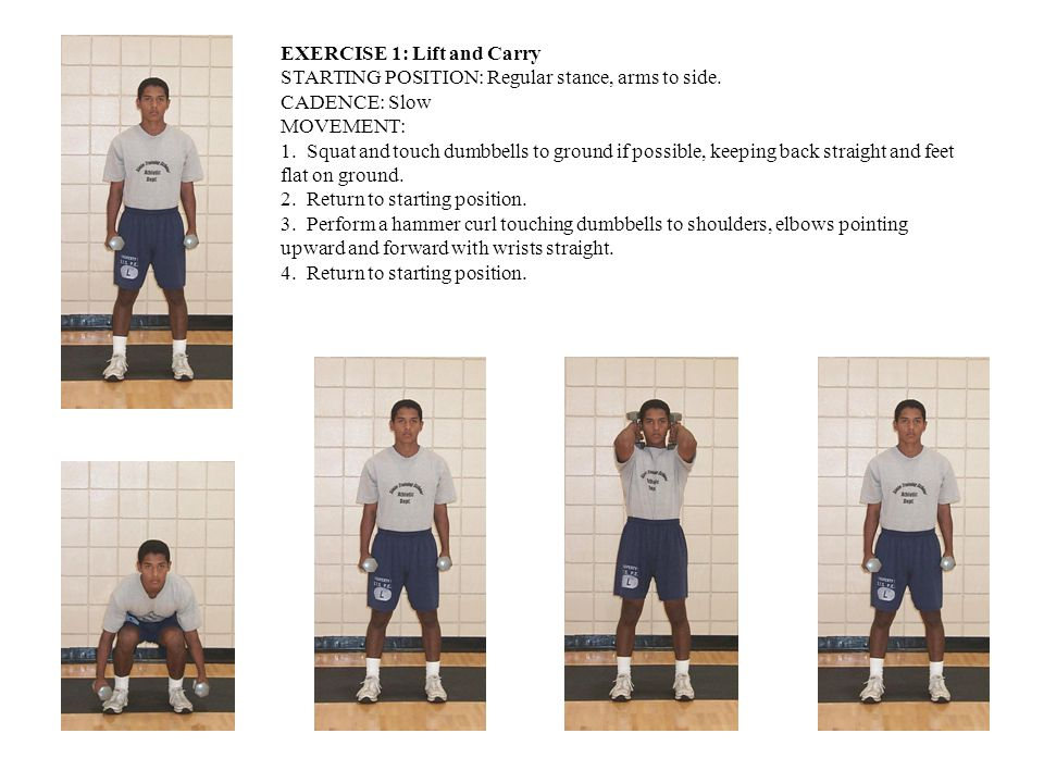 EXERCISE 1: Lift and Carry STARTING POSITION: Regular stance, arms to side. CADENCE: Slow MOVEMENT: 1. Squat and touch dumbbells to ground if possible