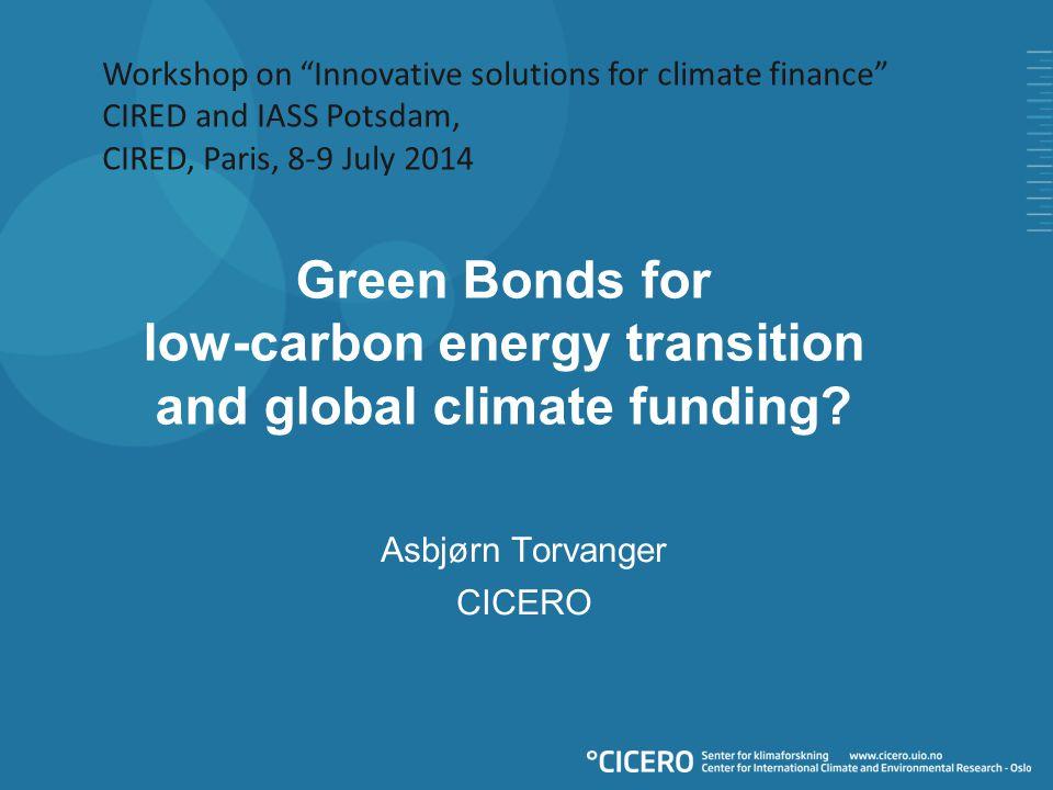 "Green Bonds for low-carbon energy transition and global climate funding? Asbjørn Torvanger CICERO Workshop on ""Innovative solutions for climate financ"