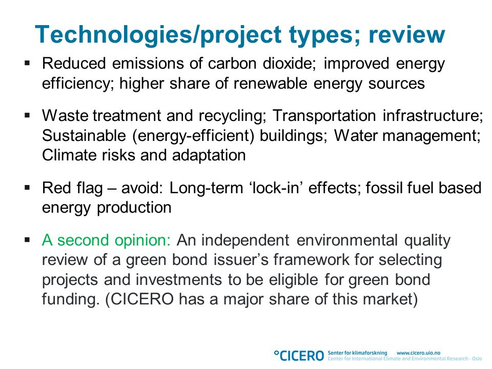 Technologies/project types; review  Reduced emissions of carbon dioxide; improved energy efficiency; higher share of renewable energy sources  Waste treatment and recycling; Transportation infrastructure; Sustainable (energy-efficient) buildings; Water management; Climate risks and adaptation  Red flag – avoid: Long-term 'lock-in' effects; fossil fuel based energy production  A second opinion: An independent environmental quality review of a green bond issuer's framework for selecting projects and investments to be eligible for green bond funding.