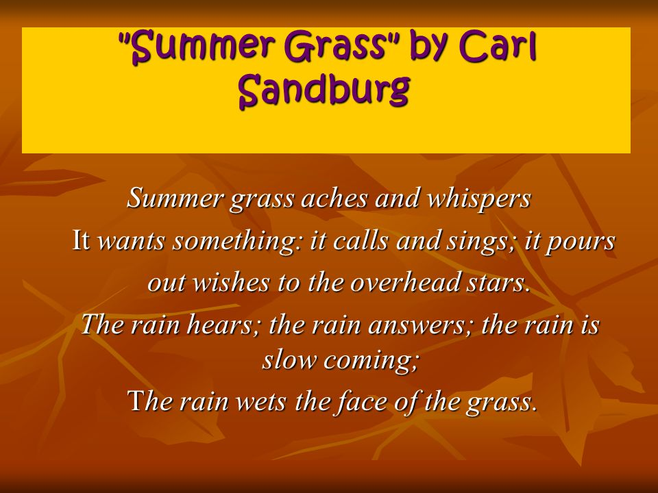 Summer Grass by Carl Sandburg Summer Grass by Carl Sandburg Summer grass aches and whispers It wants something: it calls and sings; it pours It wants something: it calls and sings; it pours out wishes to the overhead stars.