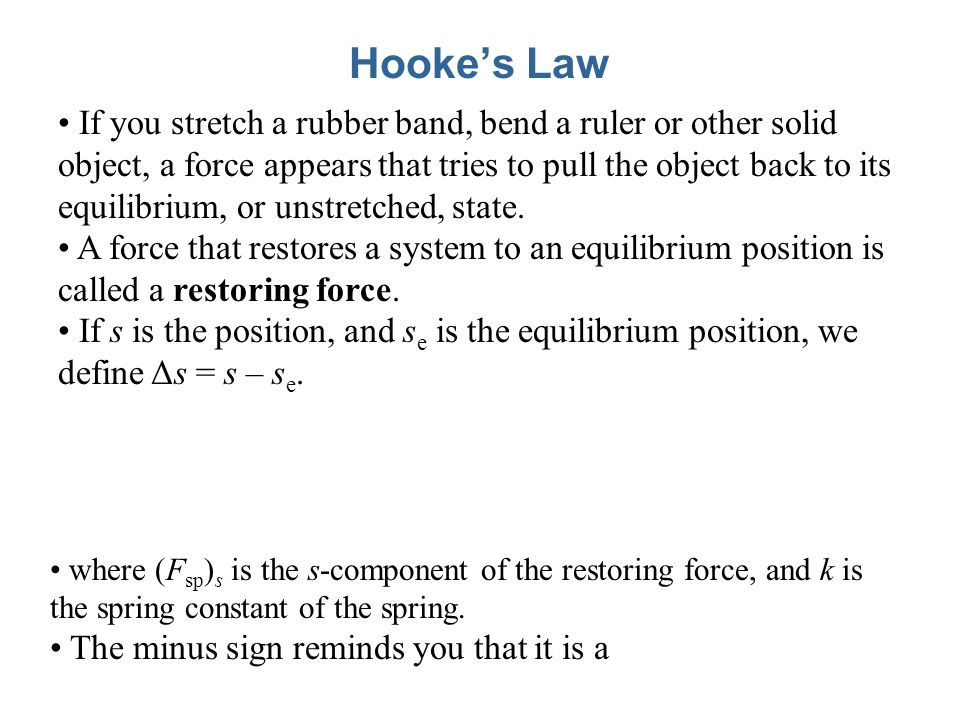 Hooke's Law If you stretch a rubber band, bend a ruler or other solid object, a force appears that tries to pull the object back to its equilibrium, o