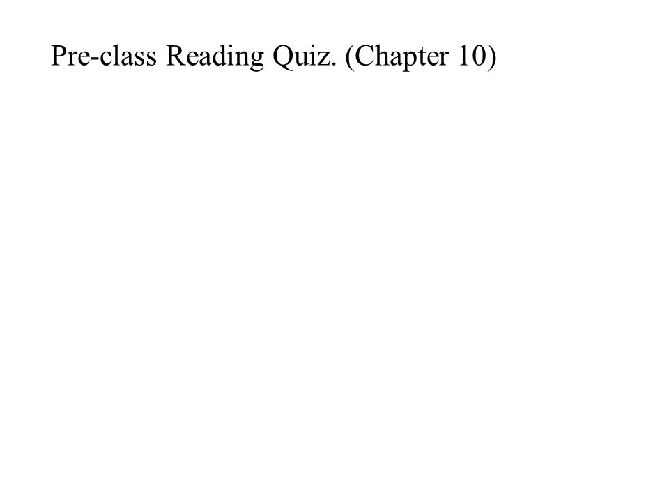Pre-class Reading Quiz. (Chapter 10)