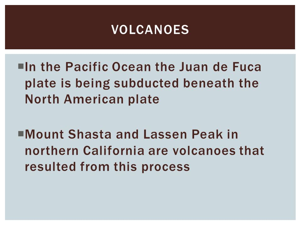  In the Pacific Ocean the Juan de Fuca plate is being subducted beneath the North American plate  Mount Shasta and Lassen Peak in northern Californi