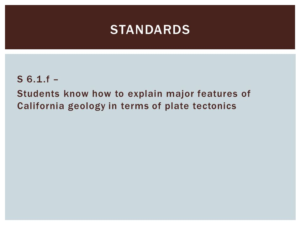 S 6.1.f – Students know how to explain major features of California geology in terms of plate tectonics STANDARDS