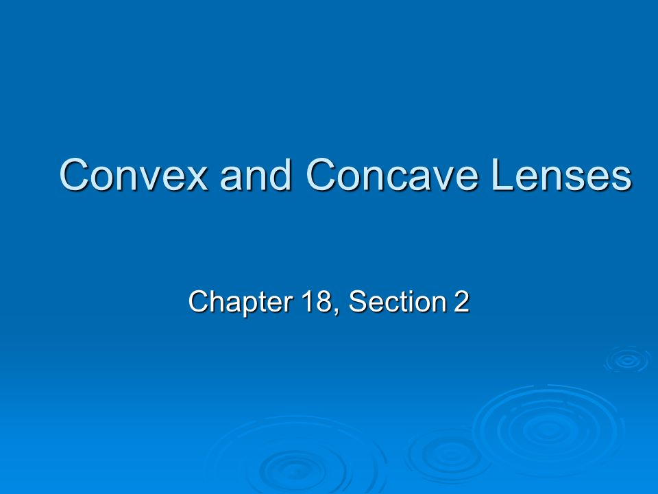 Convex and Concave Lenses Chapter 18, Section 2