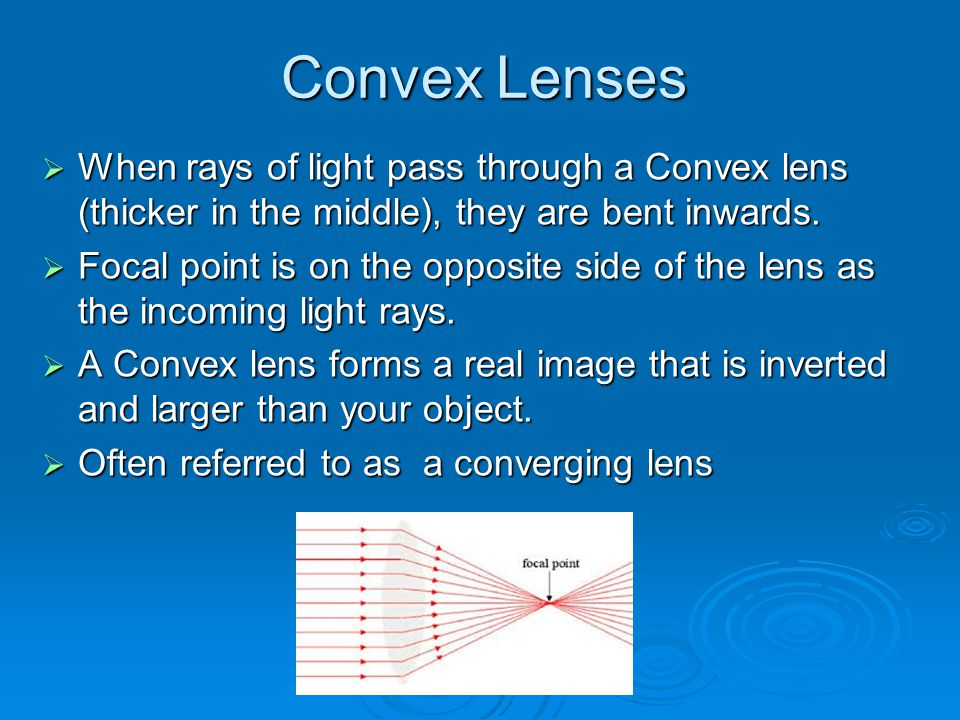 Convex Lenses  When rays of light pass through a Convex lens (thicker in the middle), they are bent inwards.  Focal point is on the opposite side of