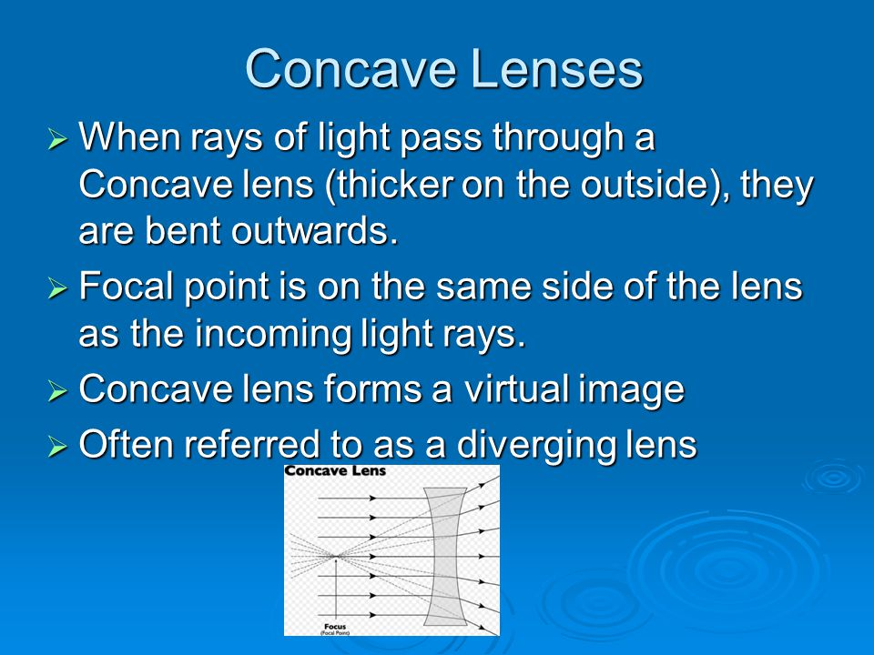 Concave Lenses  When rays of light pass through a Concave lens (thicker on the outside), they are bent outwards.  Focal point is on the same side of