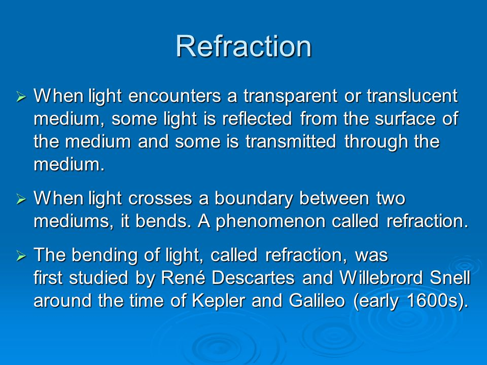Refraction  When light encounters a transparent or translucent medium, some light is reflected from the surface of the medium and some is transmitted