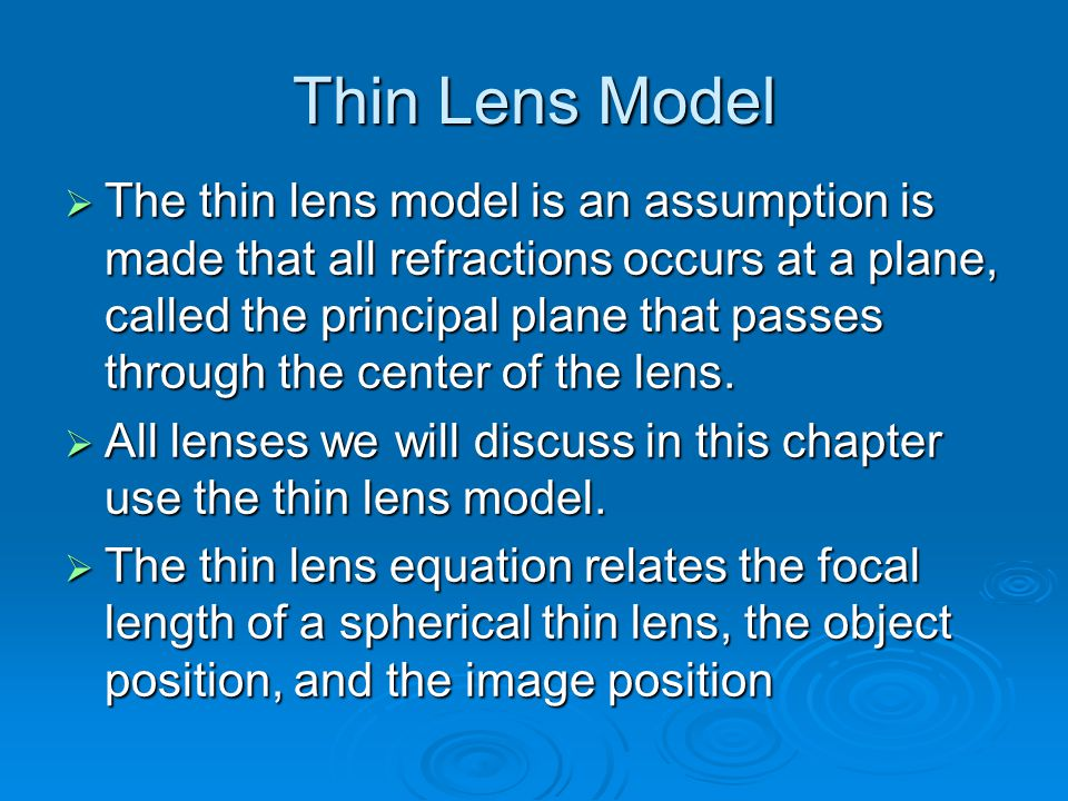 Thin Lens Model  The thin lens model is an assumption is made that all refractions occurs at a plane, called the principal plane that passes through