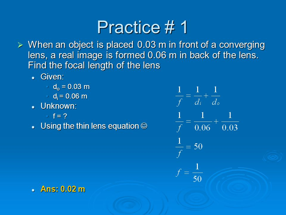Practice # 1  When an object is placed 0.03 m in front of a converging lens, a real image is formed 0.06 m in back of the lens. Find the focal length