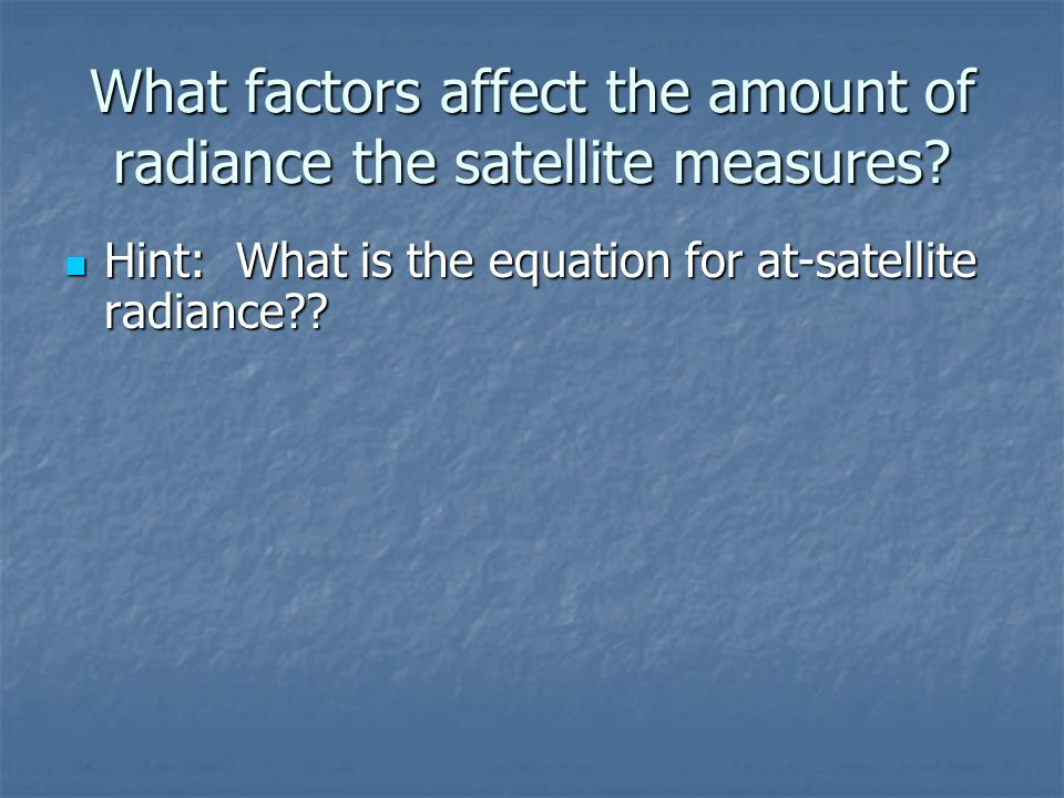 What factors affect the amount of radiance the satellite measures? Hint: What is the equation for at-satellite radiance?? Hint: What is the equation f