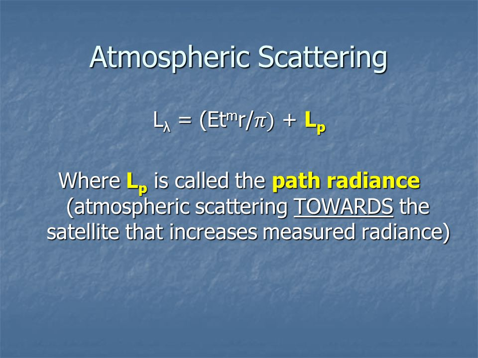 Atmospheric Scattering L λ = (Et m r/ ) + L p Where L p is called the path radiance (atmospheric scattering TOWARDS the satellite that increases measu