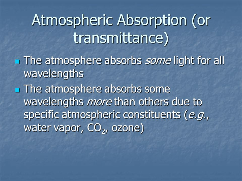 Atmospheric Absorption (or transmittance) The atmosphere absorbs some light for all wavelengths The atmosphere absorbs some light for all wavelengths