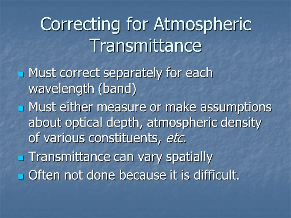 Correcting for Atmospheric Transmittance Must correct separately for each wavelength (band) Must correct separately for each wavelength (band) Must ei
