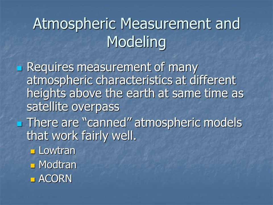 Atmospheric Measurement and Modeling Requires measurement of many atmospheric characteristics at different heights above the earth at same time as sat