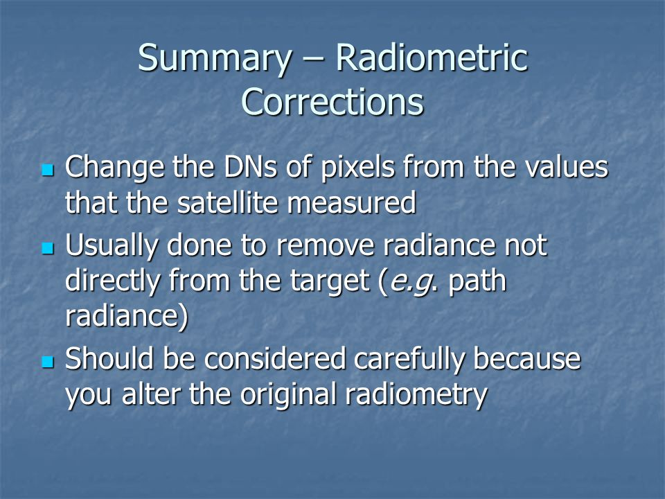 Summary – Radiometric Corrections Change the DNs of pixels from the values that the satellite measured Change the DNs of pixels from the values that t