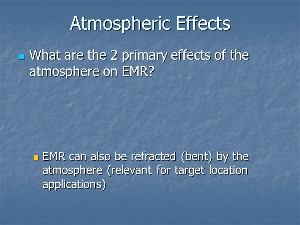 Atmospheric Effects What are the 2 primary effects of the atmosphere on EMR? What are the 2 primary effects of the atmosphere on EMR? EMR can also be