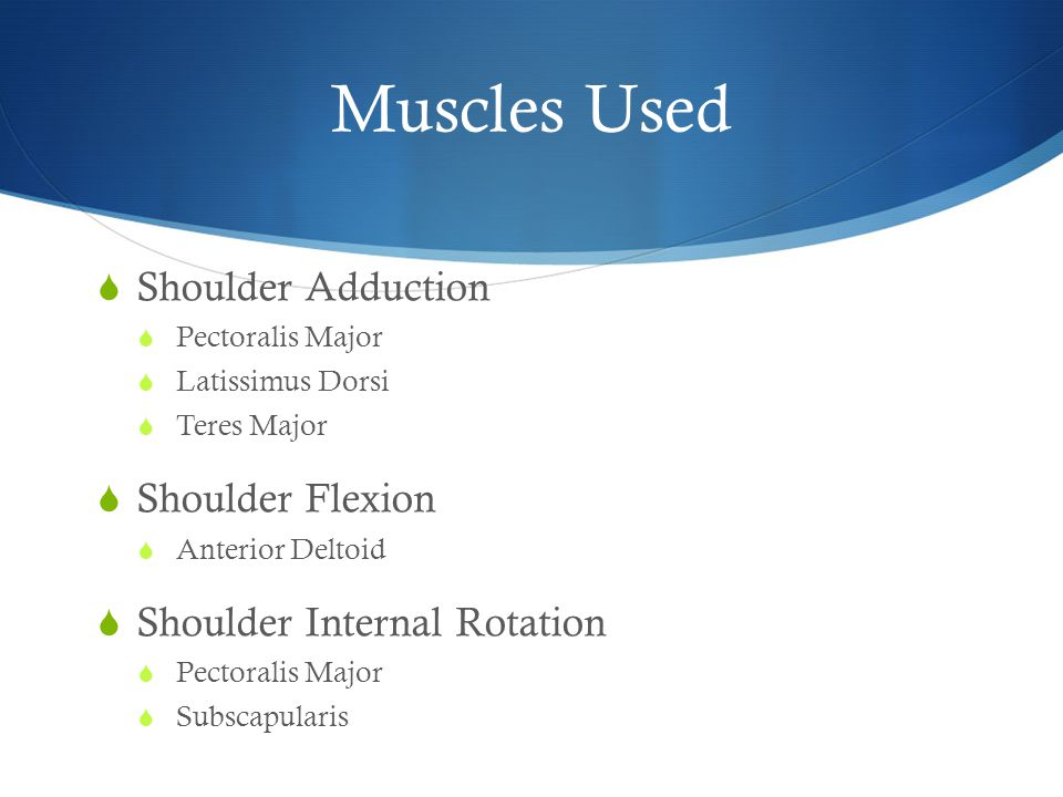 Muscles Used  Shoulder Adduction  Pectoralis Major  Latissimus Dorsi  Teres Major  Shoulder Flexion  Anterior Deltoid  Shoulder Internal Rotation  Pectoralis Major  Subscapularis