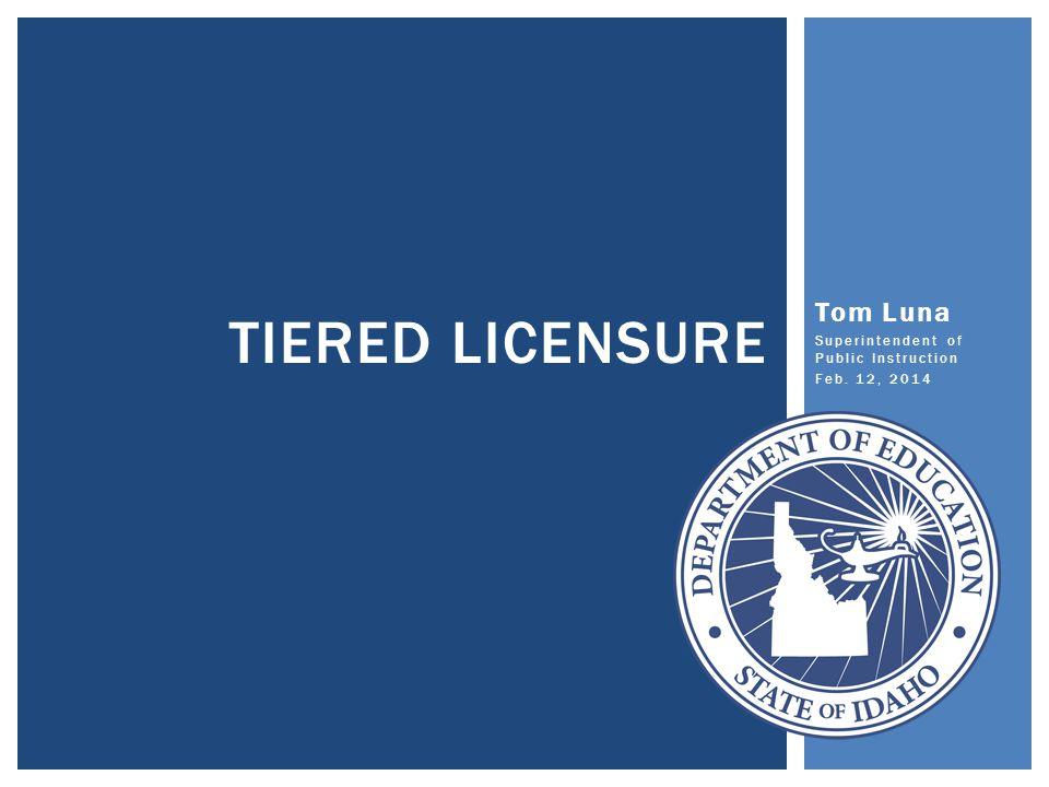 Tom Luna Superintendent of Public Instruction Feb. 12, 2014 TIERED LICENSURE