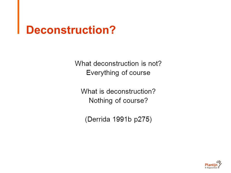 Deconstruction. What deconstruction is not. Everything of course What is deconstruction.