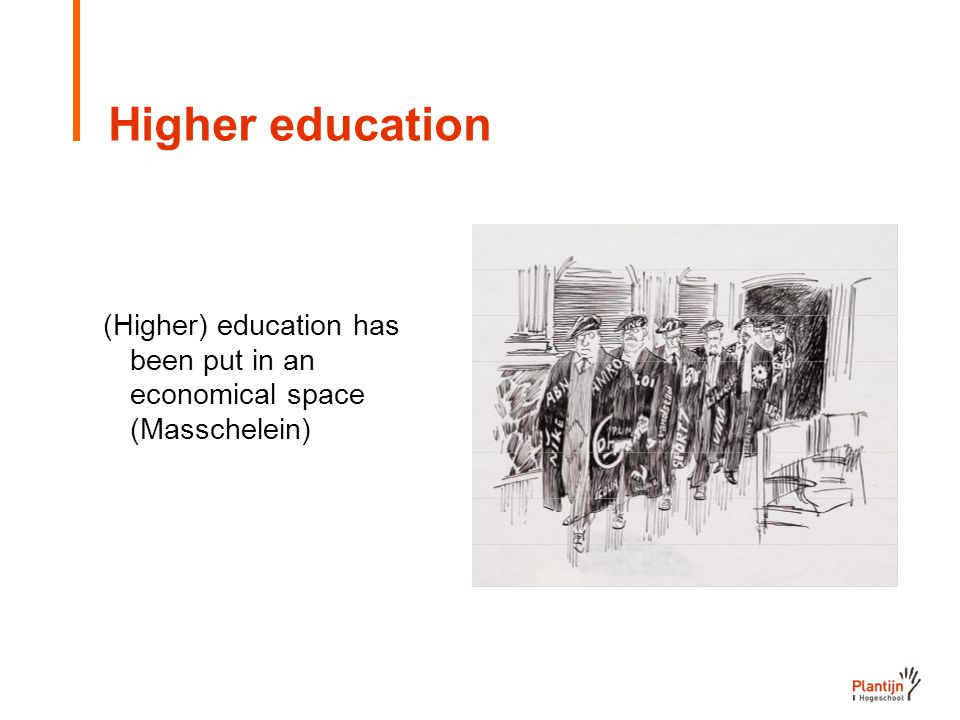 Higher education (Higher) education has been put in an economical space (Masschelein)