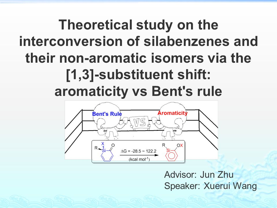 Advisor: Jun Zhu Speaker: Xuerui Wang Theoretical study on the interconversion of silabenzenes and their non-aromatic isomers via the [1,3]-substituen