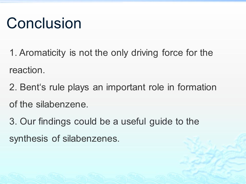 Conclusion 1. Aromaticity is not the only driving force for the reaction. 2. Bent's rule plays an important role in formation of the silabenzene. 3. O