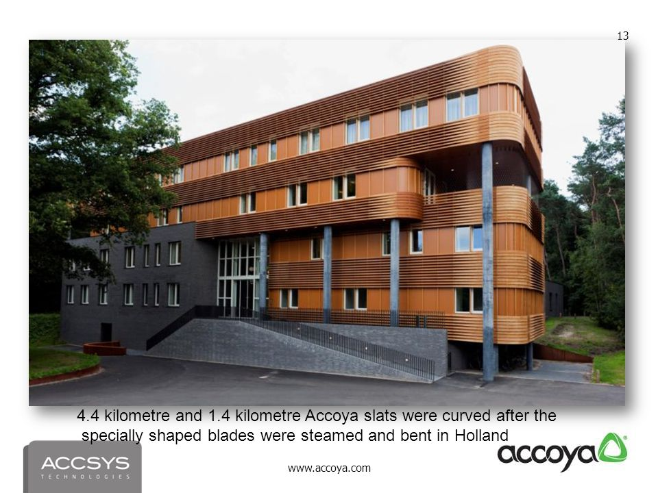 www.accoya.com 13 4.4 kilometre and 1.4 kilometre Accoya slats were curved after the specially shaped blades were steamed and bent in Holland