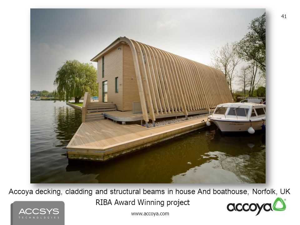 www.accoya.com 41 Accoya decking, cladding and structural beams in house And boathouse, Norfolk, UK RIBA Award Winning project