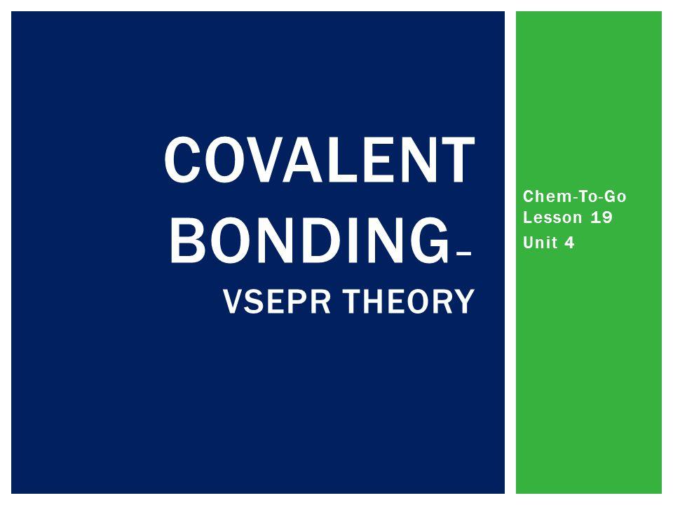 Chem-To-Go Lesson 19 Unit 4 COVALENT BONDING – VSEPR THEORY