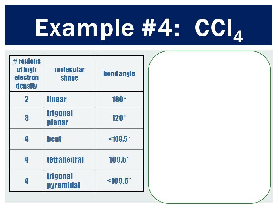 Example #4: CCl 4 # regions of high electron density molecular shape bond angle 2linear180° 3 trigonal planar 120° 4bent <109.5° 4tetrahedral109.5° 4