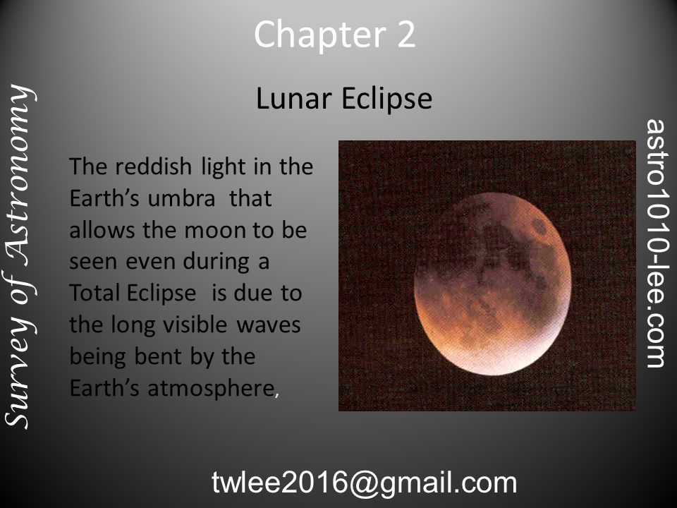 Lunar Eclipse The reddish light in the Earth's umbra that allows the moon to be seen even during a Total Eclipse is due to the long visible waves being bent by the Earth's atmosphere, Chapter 2 Survey of Astronomy twlee2016@gmail.com astro1010-lee.com