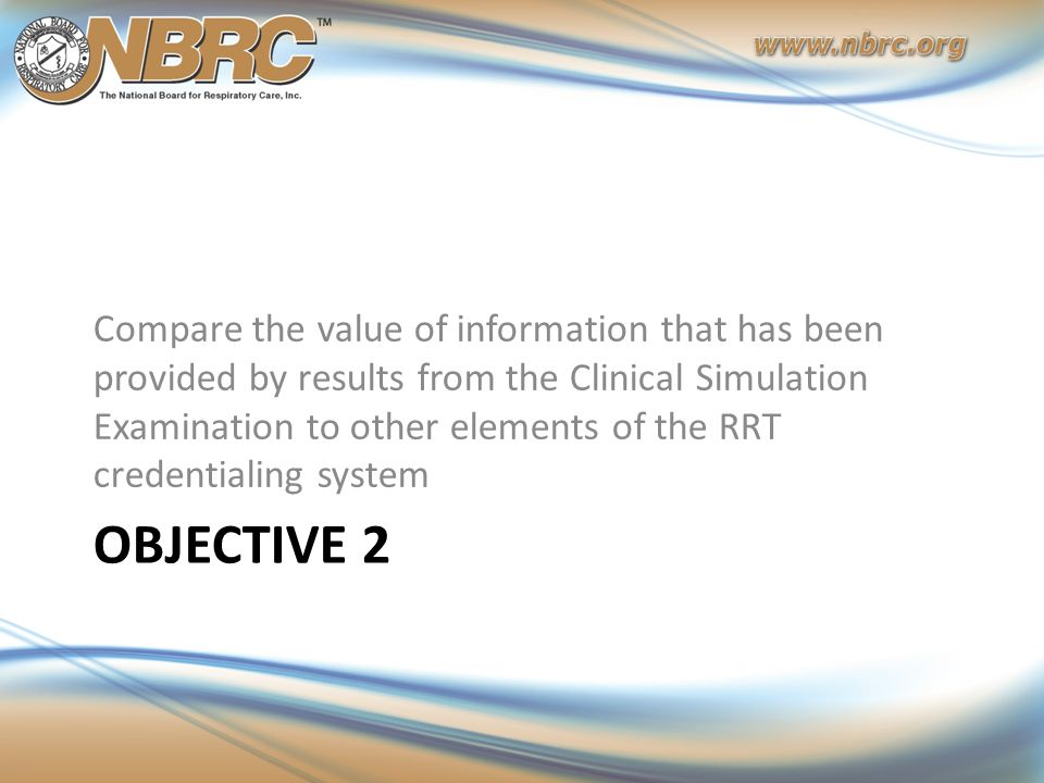 OBJECTIVE 2 Compare the value of information that has been provided by results from the Clinical Simulation Examination to other elements of the RRT c
