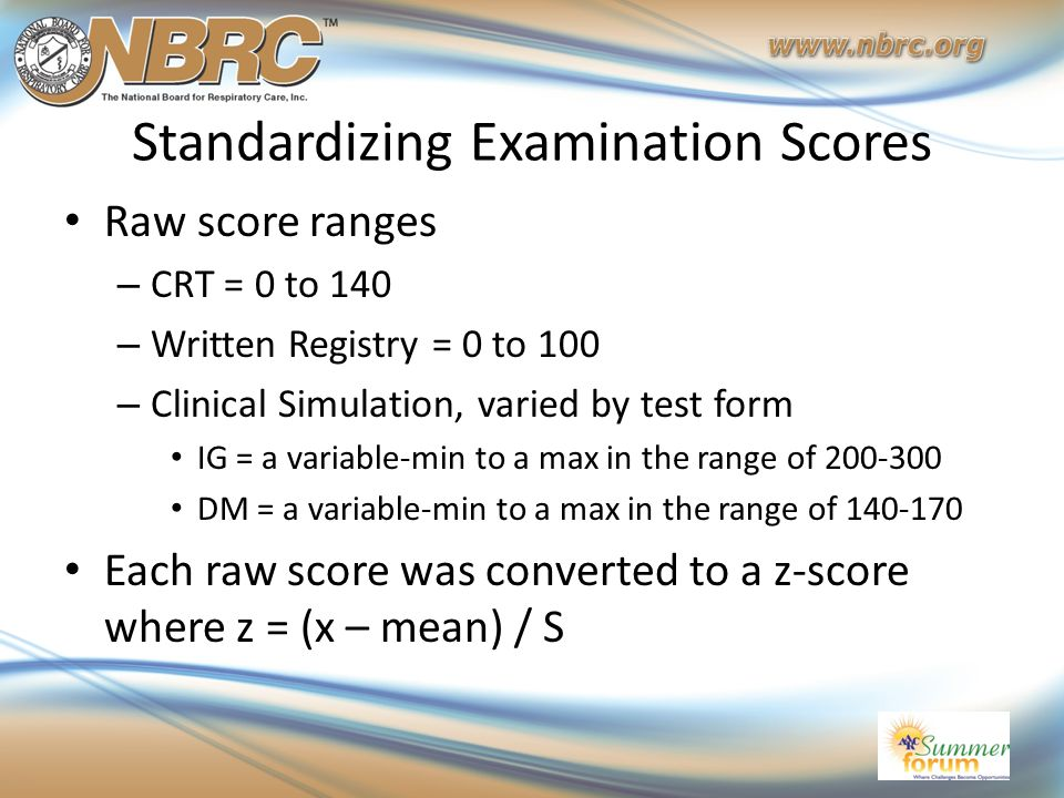 Standardizing Examination Scores Raw score ranges – CRT = 0 to 140 – Written Registry = 0 to 100 – Clinical Simulation, varied by test form IG = a var