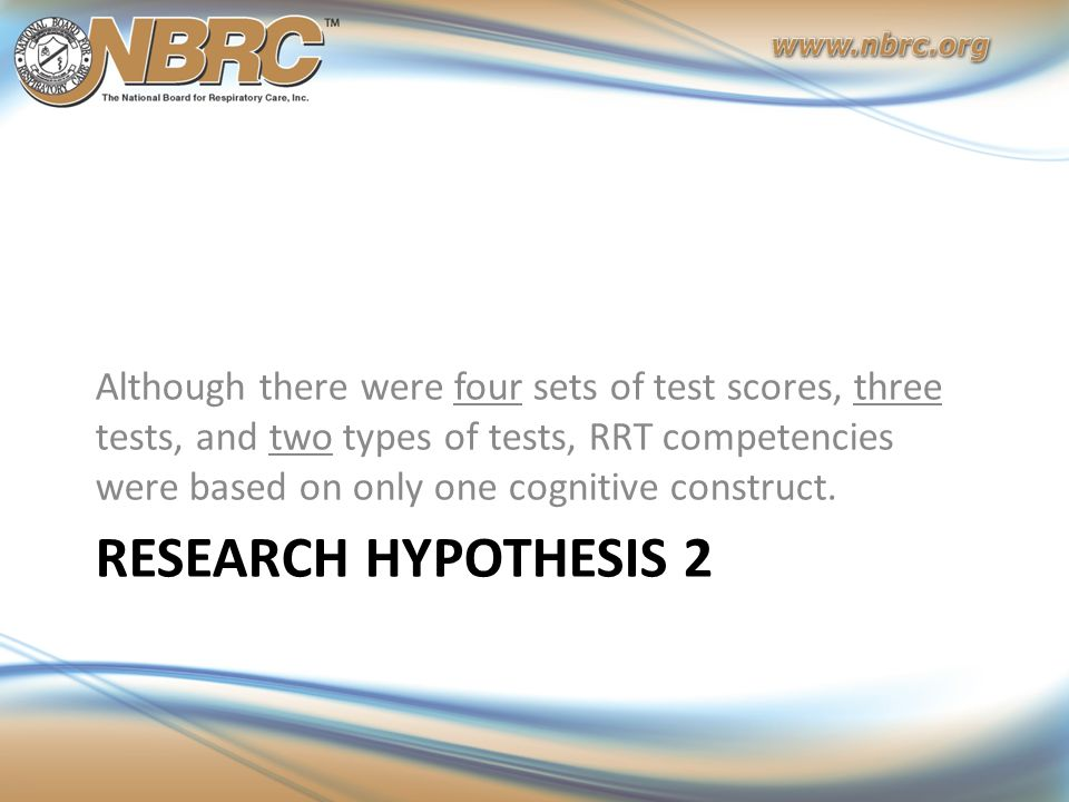 RESEARCH HYPOTHESIS 2 Although there were four sets of test scores, three tests, and two types of tests, RRT competencies were based on only one cogni