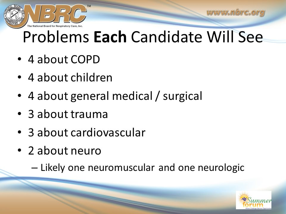 Problems Each Candidate Will See 4 about COPD 4 about children 4 about general medical / surgical 3 about trauma 3 about cardiovascular 2 about neuro