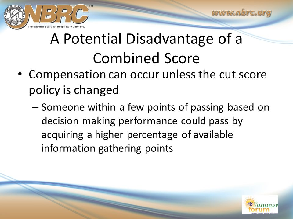 A Potential Disadvantage of a Combined Score Compensation can occur unless the cut score policy is changed – Someone within a few points of passing ba