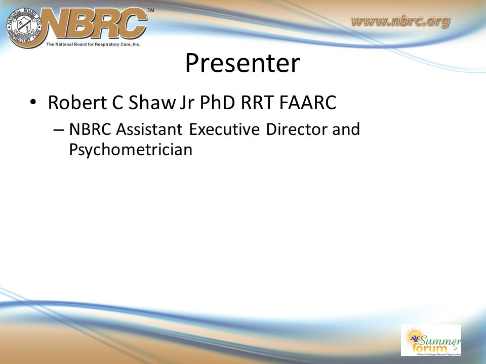 Presenter Robert C Shaw Jr PhD RRT FAARC – NBRC Assistant Executive Director and Psychometrician 5