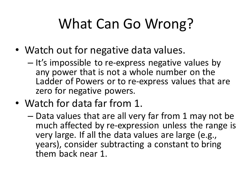 What Can Go Wrong? Watch out for negative data values. – It's impossible to re-express negative values by any power that is not a whole number on the