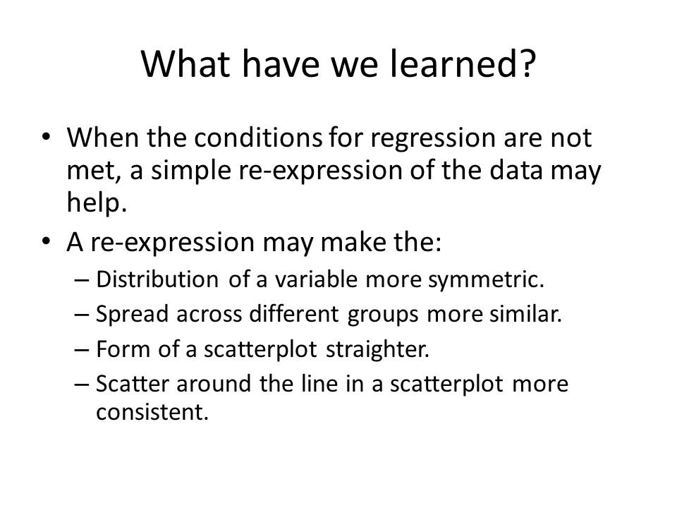 What have we learned? When the conditions for regression are not met, a simple re-expression of the data may help. A re-expression may make the: – Dis