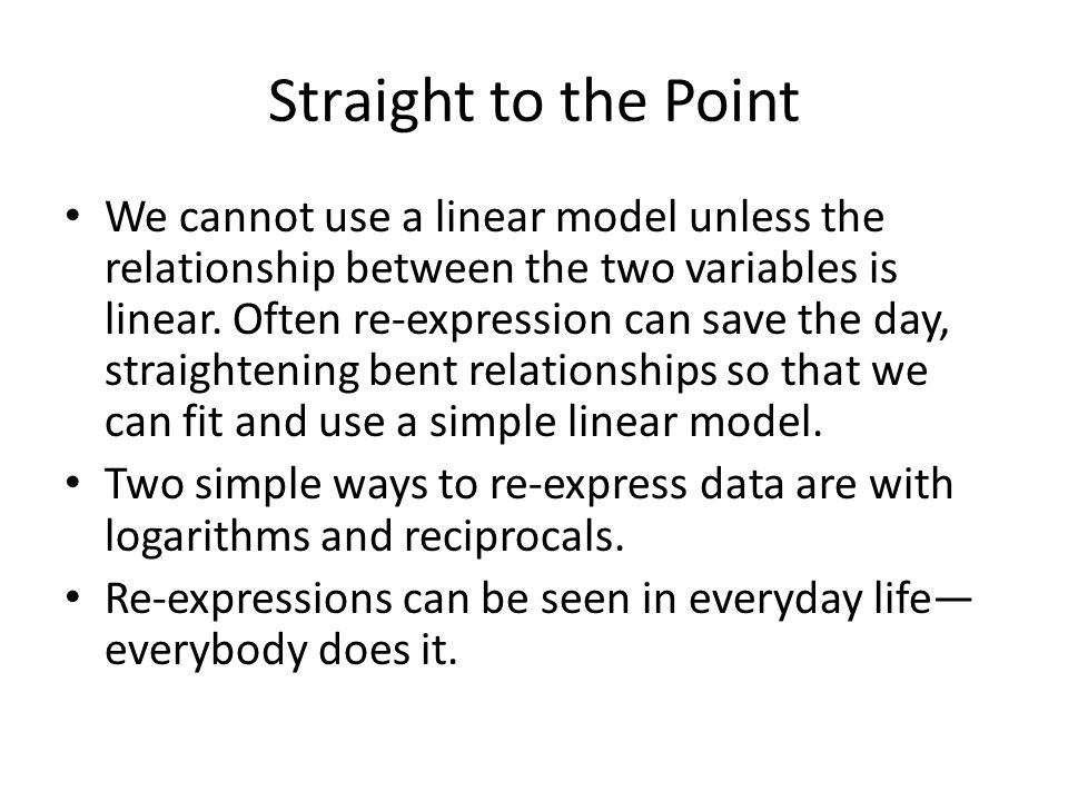 Straight to the Point We cannot use a linear model unless the relationship between the two variables is linear. Often re-expression can save the day,