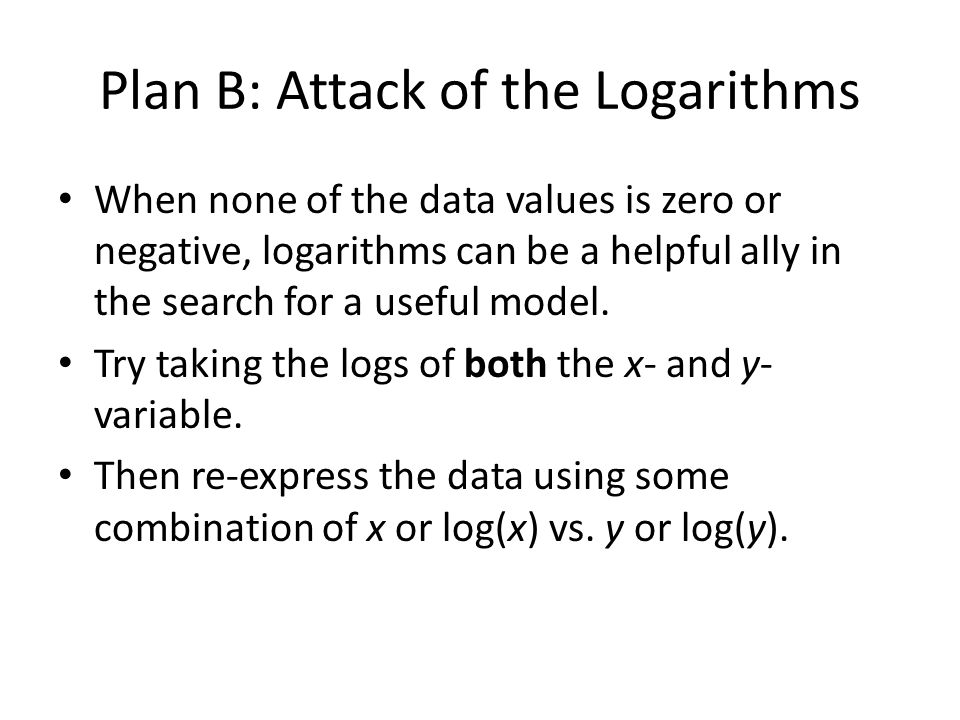 Plan B: Attack of the Logarithms When none of the data values is zero or negative, logarithms can be a helpful ally in the search for a useful model.