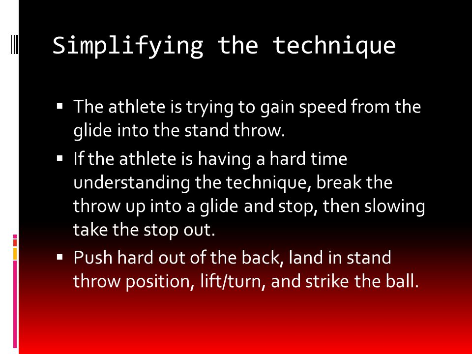 Simplifying the technique  The athlete is trying to gain speed from the glide into the stand throw.