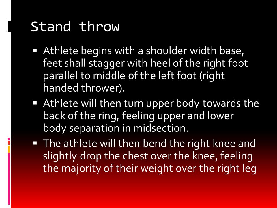 Stand throw  Athlete begins with a shoulder width base, feet shall stagger with heel of the right foot parallel to middle of the left foot (right handed thrower).