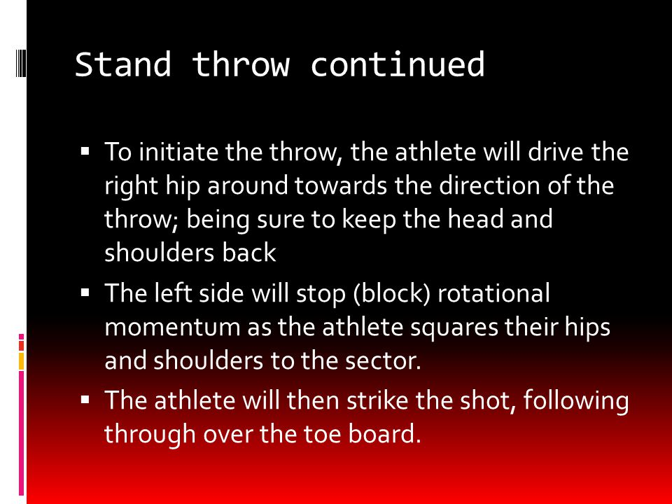 Stand throw continued  To initiate the throw, the athlete will drive the right hip around towards the direction of the throw; being sure to keep the head and shoulders back  The left side will stop (block) rotational momentum as the athlete squares their hips and shoulders to the sector.